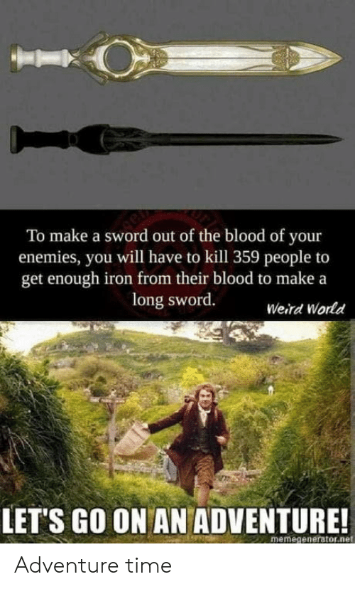 memegenerator: To make a sword out of the blood of your  enemies, you will have to kill 359 people to  get enough iron from their blood to make a  long sword.  Weird World  LET'S GO ON AN ADVENTURE!  memegenerator.net Adventure time