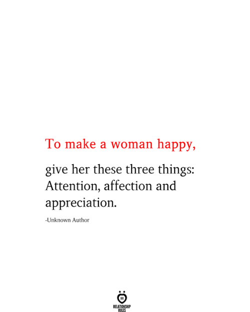 give her: To make a woman happy,  give her these three things:  Attention, affection and  appreciation  -Unknown Author  RELATIONSHIP  RILES