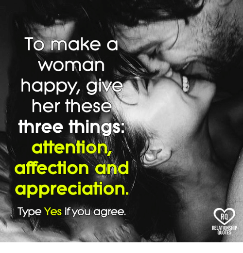 Memes, Happy, and Quotes: To make a  Worman  happy, give  her these  three things:  attention  affection and  appreciation.  Type Yes if you agree.  RQ  RELATIONSHIP  QUOTES