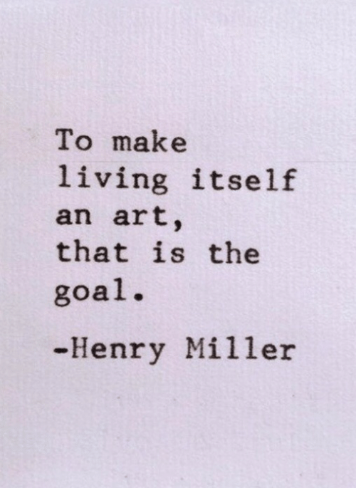 miller: To make  living itself  an art,  that is the  goal.  -Henry Miller