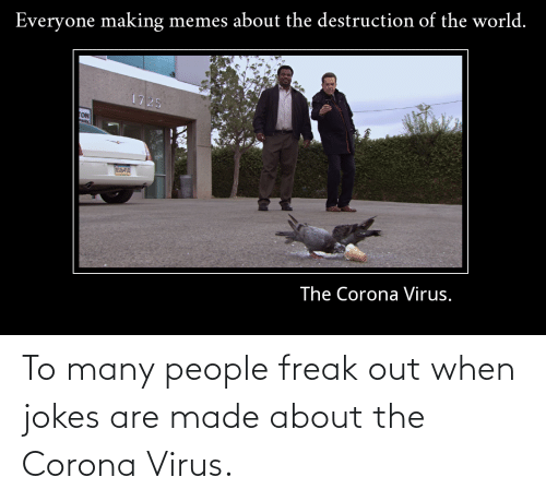 When Jokes: To many people freak out when jokes are made about the Corona Virus.