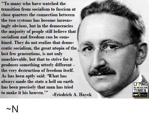 """Heaven, Memes, and Earth: """"To many who have watched the  transition from socialism to fascism at  close quarters the connection between  the two systems has become increas-  ingly obvious, but in the democracies  the majority of people still believe that  socialism and freedom can be com  bined. They do not realize that demo-  cratic socialism, the great utopia of the  last few generations, is not only  unachievable, but that to strive for it  produces something utterly different  the very destruction of freedom itself.  As has been aptly said: 'What has  always made the state a hell on earth  has been precisely that man has tried  to make it his heaven."""" -Friedrich A. Hayek  IN MODERN  TIMES  捫 ~N"""