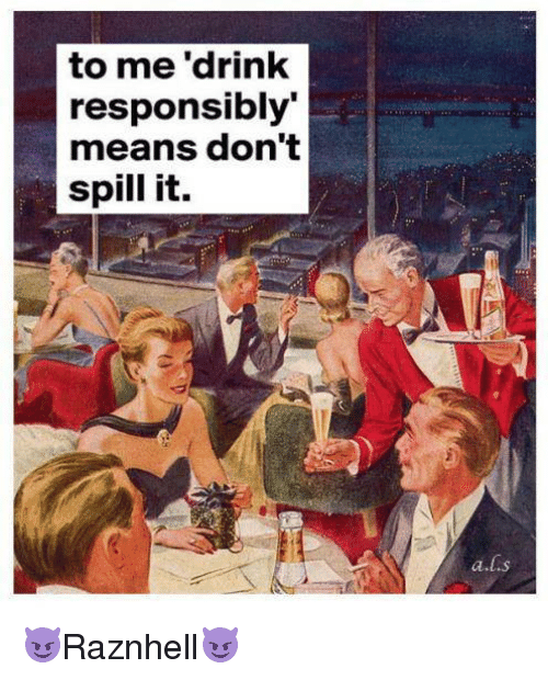 To Me 'Drink Responsibly Means Don't Spill It a S ...