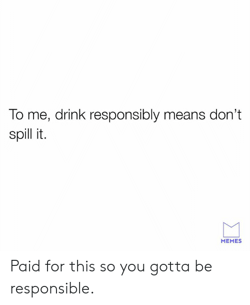 It Memes: To me, drink responsibly means don't  spill it.  MEMES Paid for this so you gotta be responsible.