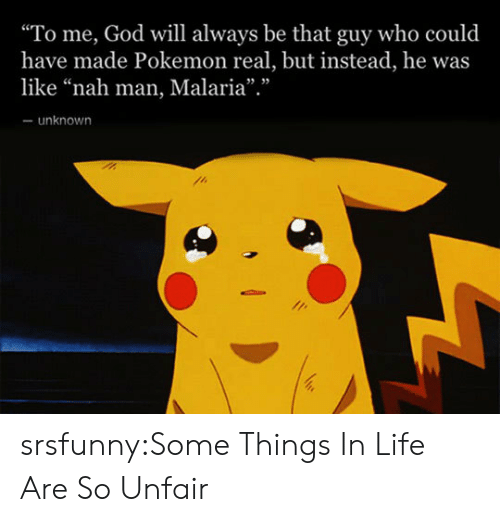 "nah-man: ""To me, God will always be that guy who could  have made Pokemon real, but instead, he was  like ""nah man, Malaria"".""  unknown srsfunny:Some Things In Life Are So Unfair"