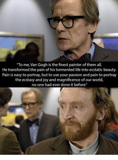 """tormented: """"To me, Van Gogh is the finest painter of them all  He transformed the pain of his tormented life into ecstatic beauty.  Pain is easy to portray, but to use your passion and pain to portray  the ecstasy and joy and magnificence of our world,  no one had ever done it before."""""""