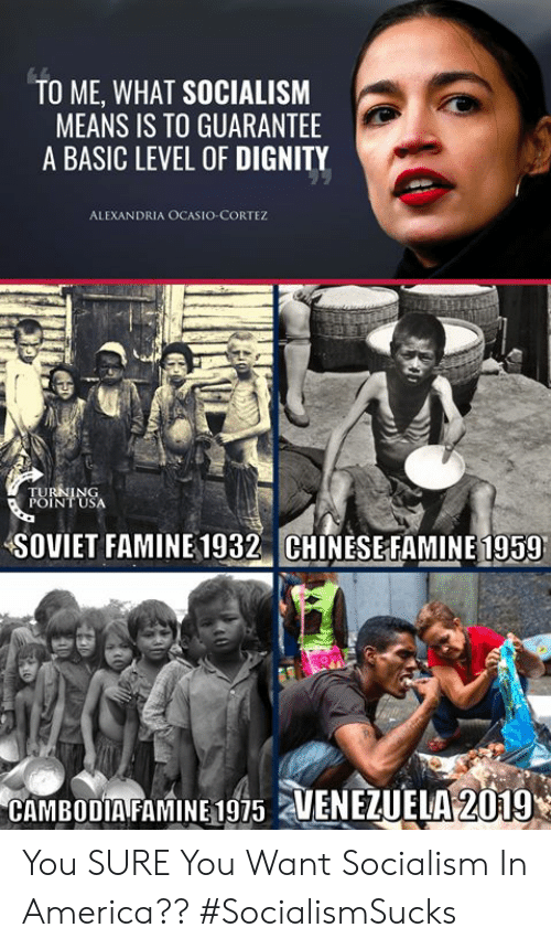 cortez: TO ME, WHAT SOCIALISM  MEANS IS TO GUARANTEE  A BASIC LEVEL OF DIGNITY  ALEXANDRIA OCASIO-CORTEZ  SOVIET FAMINE 1932 CHINESEFAMINE 1959  CAMBODIA FAMINE 1975 2 You SURE You Want Socialism In America?? #SocialismSucks