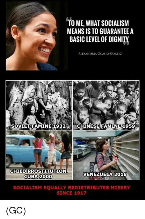Venezuela: TO ME,WHAT SOCIALISM  MEANS IS TO GUARANTEE A  BASIC LEVEL OF DIGNITY  ALEXANDRIA OCASIO-CORTEZ  SOVIETRFAMINE 1932CHINESE FAMINE 1959  CHILD PROSTITUTION  CUBA 2000  VENEZUELA 2018  SOCIALISM EQUALLY REDISTRIBUTES MISERY  SINCE 1917 (GC)