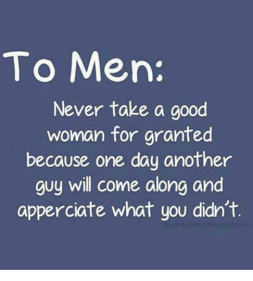 come along: To Men:  Never take a good  woman for granted  because one day another  guy will come along and  apperciate what you didn't.