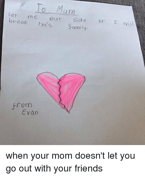 Friends, Moms, and Break: To Mum  let me out side or I will  break Samily.  from  Evan when your mom doesn't let you go out with your friends
