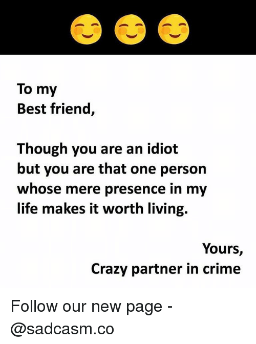 Best Friend, Crazy, and Crime: To my  Best friend,  Though you are an idiot  but you are that one person  whose mere presence in my  life makes it worth living.  Yours,  Crazy partner in crime Follow our new page - @sadcasm.co