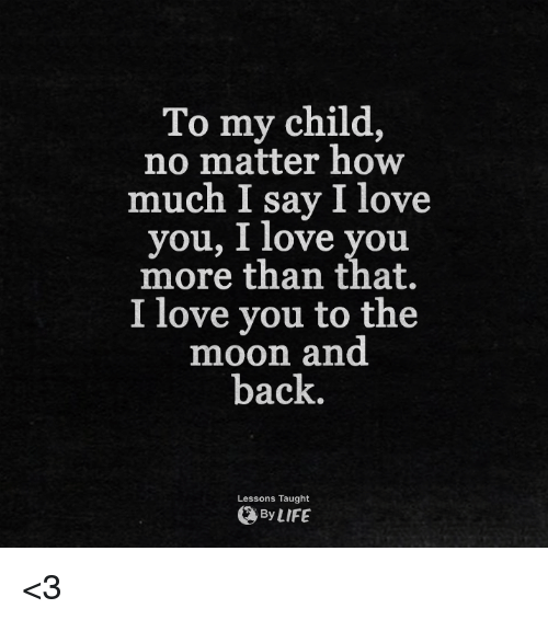 I Love You Quotes: To My Child No Matter How Much I Say I Love You 1 Love You