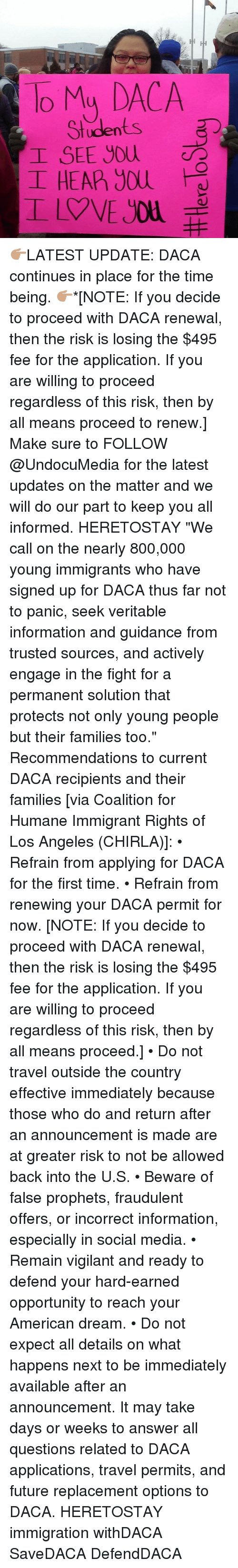 """veritable: To My DACA  Students  I SEE you  I HEAP) you 👉🏽LATEST UPDATE: DACA continues in place for the time being. 👉🏽*[NOTE: If you decide to proceed with DACA renewal, then the risk is losing the $495 fee for the application. If you are willing to proceed regardless of this risk, then by all means proceed to renew.] Make sure to FOLLOW @UndocuMedia for the latest updates on the matter and we will do our part to keep you all informed. HERETOSTAY """"We call on the nearly 800,000 young immigrants who have signed up for DACA thus far not to panic, seek veritable information and guidance from trusted sources, and actively engage in the fight for a permanent solution that protects not only young people but their families too."""" Recommendations to current DACA recipients and their families [via Coalition for Humane Immigrant Rights of Los Angeles (CHIRLA)]: • Refrain from applying for DACA for the first time. • Refrain from renewing your DACA permit for now. [NOTE: If you decide to proceed with DACA renewal, then the risk is losing the $495 fee for the application. If you are willing to proceed regardless of this risk, then by all means proceed.] • Do not travel outside the country effective immediately because those who do and return after an announcement is made are at greater risk to not be allowed back into the U.S. • Beware of false prophets, fraudulent offers, or incorrect information, especially in social media. • Remain vigilant and ready to defend your hard-earned opportunity to reach your American dream. • Do not expect all details on what happens next to be immediately available after an announcement. It may take days or weeks to answer all questions related to DACA applications, travel permits, and future replacement options to DACA. HERETOSTAY immigration withDACA SaveDACA DefendDACA"""