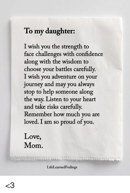 Confidence, Journey, and Love: To my daughter:  I wish you the strength to  face challenges with confidence  along with the wisdom to  choose your battles carefully.  I wish you adventure on your  journey and may you always  stop to help someone along  the way. Listen to your heart  and take risks carefully  Remember how much you are  loved. I am so proud of you.  Love,  Mom.  LifeLearnedFeelings <3