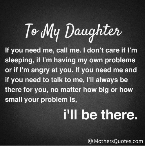 Im Sleep: To My Daughter  If you need me, call me. I don't care if I'm  sleeping, if I'm having my own problems  or if I'm angry at you. If you need me and  if you need to talk to me, l'll always be  there for you, no matter how big or how  small your problem is,  i'll be there.  Mothers Quotes.com
