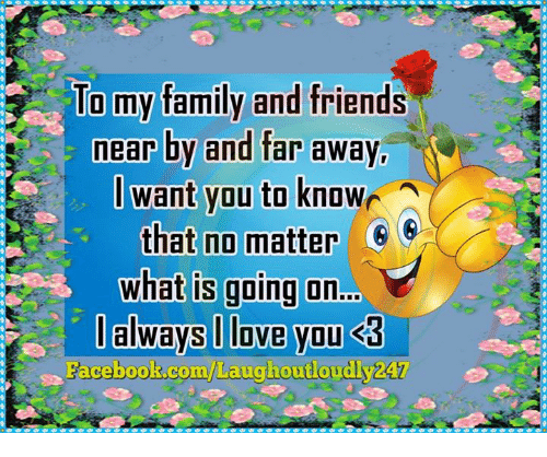 memes: To my family and friends  nearby and far away  want you to known  that no matter  what is going on  I always love you S3  Facebook.com/Laug  dVZAT