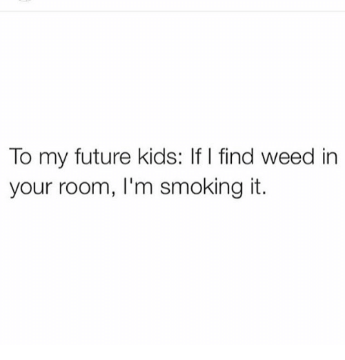 Smoking: To my future kids: If I find weed in  your room, I'm smoking it.