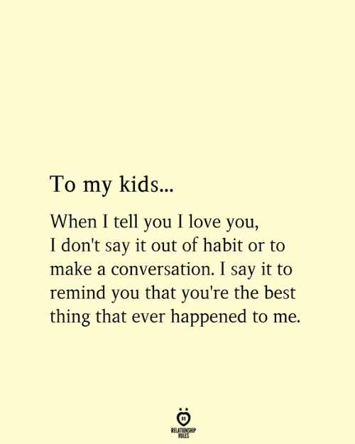 habit: To my kids..  When I tell you I love you,  I don't say it out of habit or to  make a conversation. I say it to  remind you that you're the best  thing that ever happened to me.  RELATIONSHIP  RULES