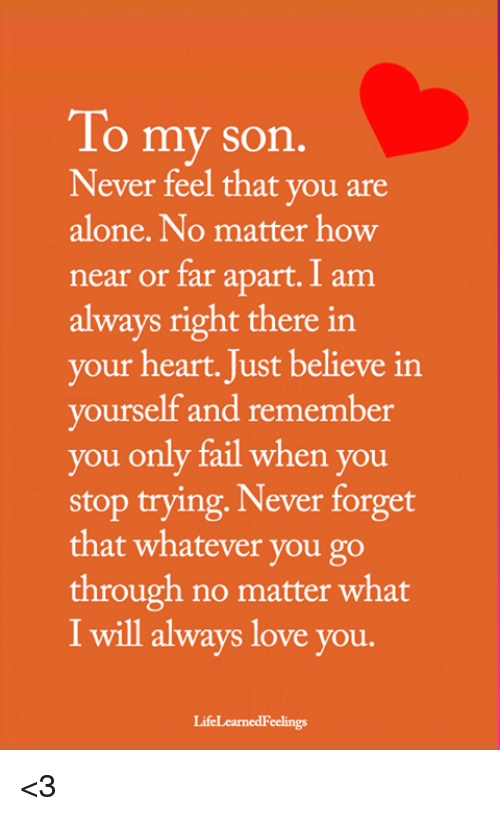 Always Right: To my son  Never feel that you are  alone. No matter how  near or far apart. I am  always right there in  your heart. Just believe in  yourself and remember  you only fail when you  stop trying, Never forget  that whatever you go  through no matter what  I will always love you.  LifeLearnedFeelings <3