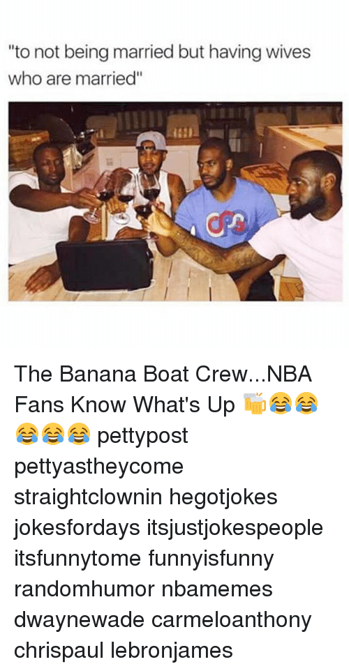 """Memes, Nba, and Banana: """"to not being married but having wives  who are married"""" The Banana Boat Crew...NBA Fans Know What's Up 🍻😂😂😂😂😂 pettypost pettyastheycome straightclownin hegotjokes jokesfordays itsjustjokespeople itsfunnytome funnyisfunny randomhumor nbamemes dwaynewade carmeloanthony chrispaul lebronjames"""