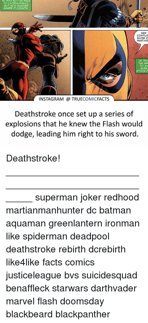 Twies: TO OUTRUN WALLY  BUT HE'S QUICKER  WHERE IT COUNTS  NEW  COSTUN  MISTAKE  HE TWI  THE SW  TO M  SURE  STAYS  INSTAGRAM @ TRUECOMICFACTS V  Deathstroke once set up a series of  explosions that he knew the Flash would  dodge, leading him right to his sword. Deathstroke! ⠀_______________________________________________________ superman joker redhood martianmanhunter dc batman aquaman greenlantern ironman like spiderman deadpool deathstroke rebirth dcrebirth like4like facts comics justiceleague bvs suicidesquad benaffleck starwars darthvader marvel flash doomsday blackbeard blackpanther