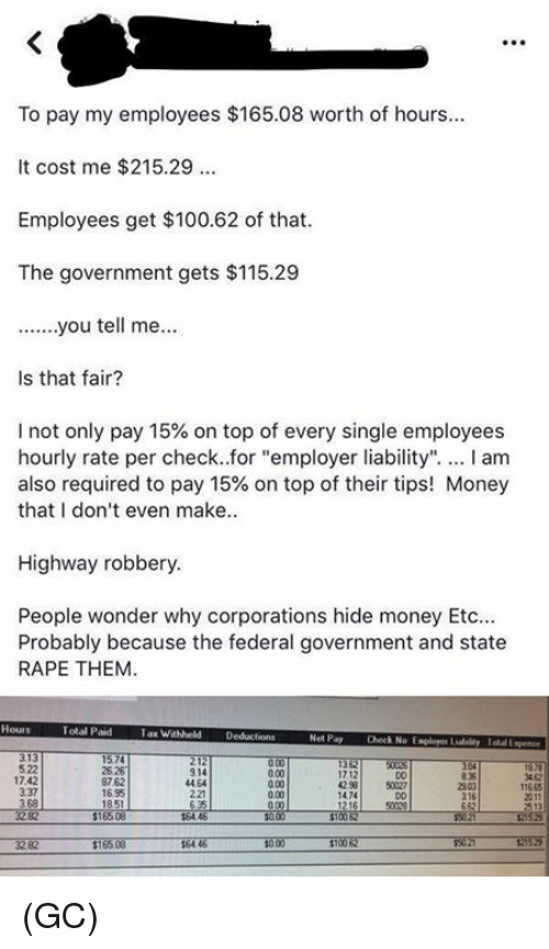 "Anaconda, Memes, and Money: To pay my employees $165.08 worth of hours  It cost me $215.29  Employees get $100.62 of that  The government gets $115.29  Is that fair?  I not only pay 15% on top of every single employees  hourly rate per check..for ""employer liability"". I am  also required to pay 15% on top of their tips! Money  that I don't even make  Highway robbery  People wonder why corporations hide money Etc  Probably because the federal government and state  RAPE THEM  Total Paid  Tax Wahheld Deducions  Net Pay  Check No Esploger Liabildy Total Expen  522  17.42  337  3 68  25 26  87.62  1695  914  44 64  221  3 62  17.12  42 58  D0  50027  11665  0.00  2303  216  1474 (GC)"