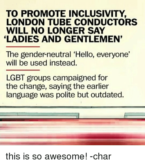 Lgbt, Memes, and London: TO PROMOTE INCLUSIVITY,  LONDON TUBE CONDUCTORS  WILL NO LONGER SAY  LADIES AND GENTLEMEN'  The gender-neutral 'Hello, everyone,  will be used instead.  LGBT groups campaigned for  the change, saying the earlier  language was polite but outdated. this is so awesome! -char