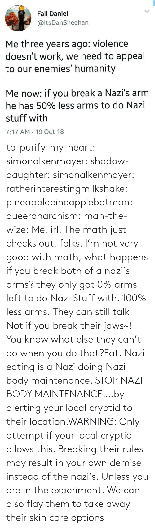 skin: to-purify-my-heart:  simonalkenmayer:  shadow-daughter: simonalkenmayer:  ratherinterestingmilkshake:  pineapplepineapplebatman:  queeranarchism:  man-the-wize: Me, irl. The math just checks out, folks.     I'm not very good with math, what happens if you break both of a nazi's arms?  they only got 0% arms left to do Nazi Stuff with. 100% less arms.  They can still talk  Not if you break their jaws~!  You know what else they can't do when you do that?Eat.   Nazi eating is a Nazi doing Nazi body maintenance. STOP NAZI BODY MAINTENANCE….by alerting your local cryptid to their location.WARNING: Only attempt if your local cryptid allows this. Breaking their rules may result in your own demise instead of the nazi's. Unless you are in the experiment.    We can also flay them to take away their skin care options