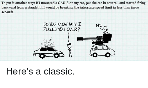 Cars, Dank, and Fire: To put it another way: If I mounted a GAU-8 on my car, put the car in neutral, and started firing  backward from a standstill, I would be breaking the interstate speed limit in less than three  seconds.  DO YOU KNOW WHY  PULLED YOU OVER? Here's a classic.