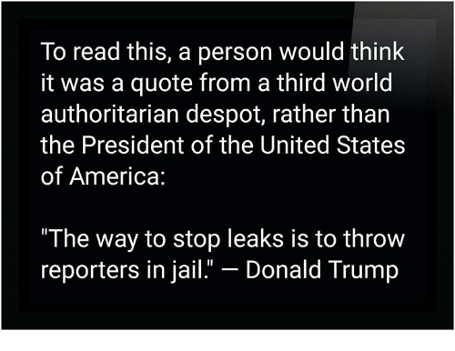 """America, Donald Trump, and Jail: To read this, a person would think  it was a quote from a third world  authoritarian despot, rather than  the President of the United States  of America:  """"The way to stop leaks is to throw  reporters in jail.""""-Donald Trump"""