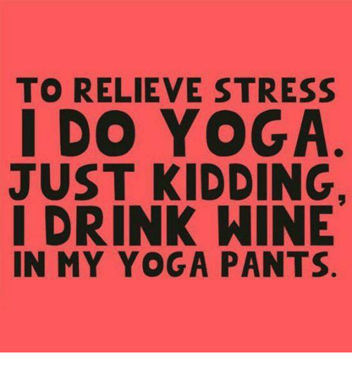 Yoga Pants: TO RELIEVE STRESS  I DO YOGA  JUST KIDDING,  DRINK WINE  IN MY YOGA PANTS.