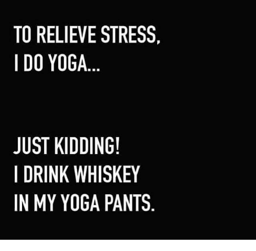 Yoga Pant: TO RELIEVE STRESS  I DO YOGA  JUST KIDDING!  I DRINK WHISKEY  IN MY YOGA PANTS