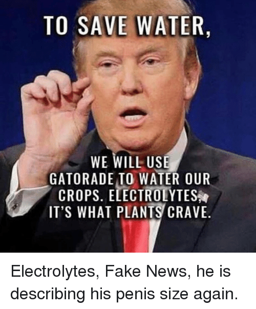 Fake, Gatorade, and News: TO SAVE WATER,  WE WILL USE  GATORADE TO WATER OUR  CROPS. ELECTROLYTES  IT'S WHAT PLANTS CRAVE.