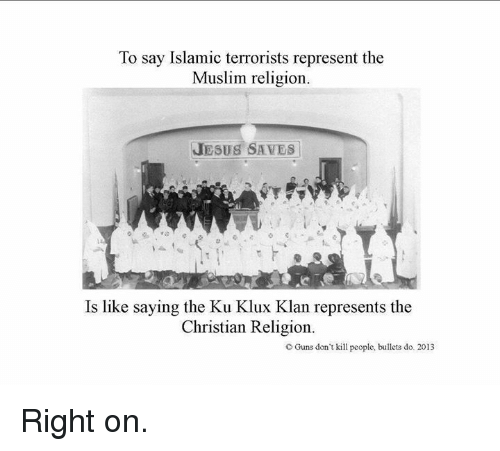 Guns Dont Kill People: To say Islamic terrorists represent the  Muslim religion.  JESUS SAVES  Is like saying the Ku Klux Klan represents the  Christian Religion.  C Guns don't kill people, bullets do. 2013 Right on.
