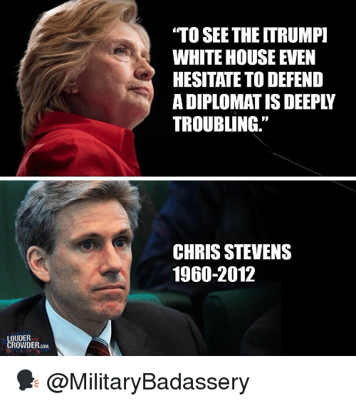 """Crowder: """"TO SEETHE ITRUMP  WHITE HOUSE EVEN  HESITATE TO DEFEND  A DIPLOMAT IS DEEPLY  TROUBLING.""""  CHRIS STEVENS  1960-2012  LOUDER  CROWDER.coM 🗣 @MilitaryBadassery"""