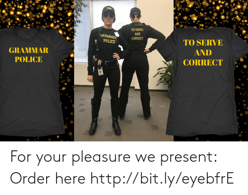 grammar police: TO SERVE  AND  TO SERVE  GRAMMAR  POLICE a  AND  CORRECT For your pleasure we present: Order here http://bit.ly/eyebfrE