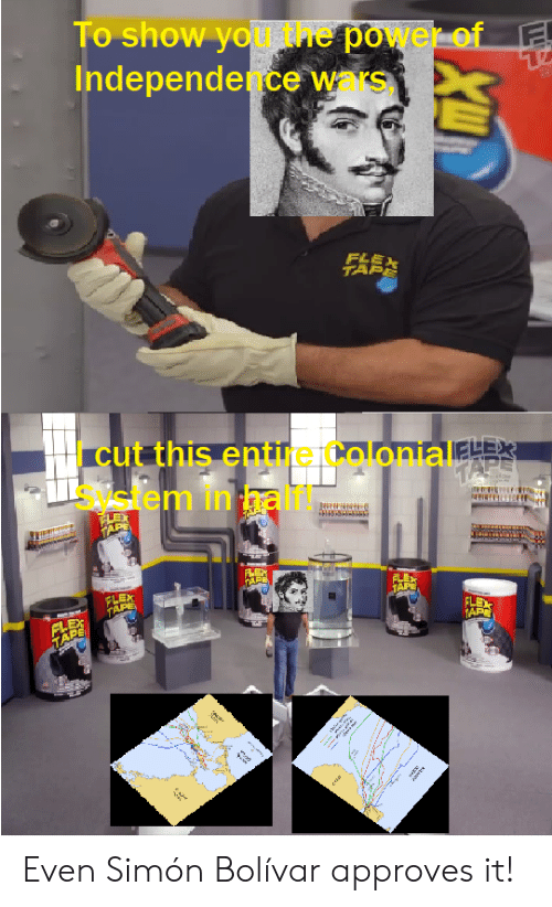 siem: To show you the power of  Independence wars  FLEX  TAPE  cut this entire ColonialELEx  siem in hali  TAPE  TARE  FLEX  TAPE  FLEX  TAPE  TAP  FLE  AP Even Simón Bolívar approves it!