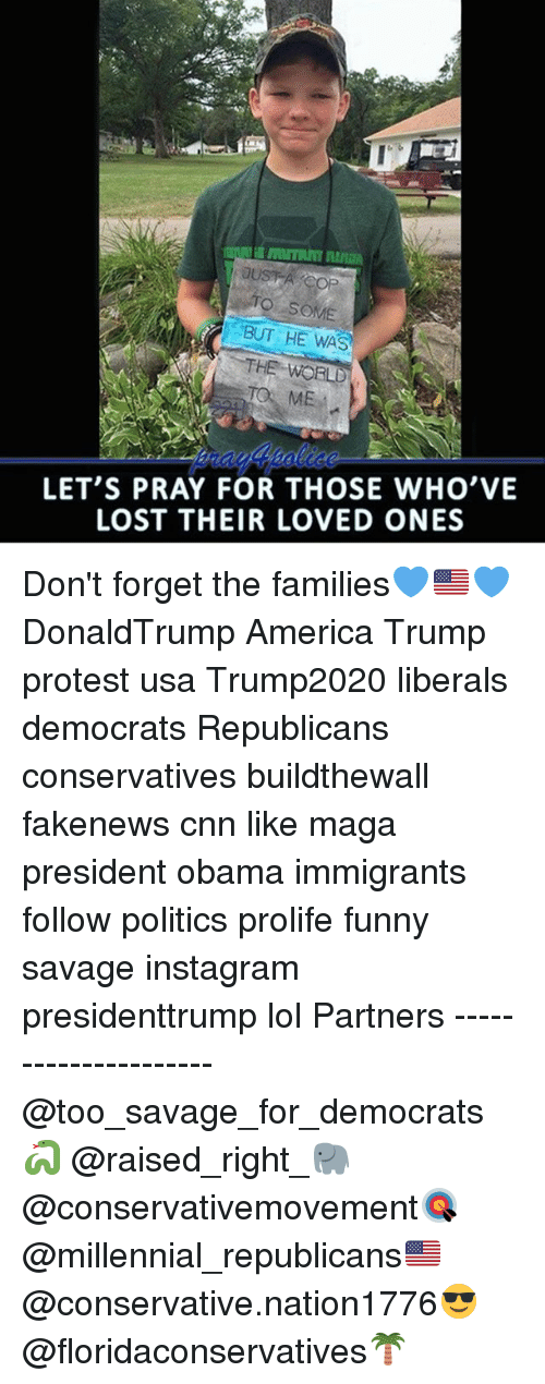 Trump Protesters: TO SOME  BUT HE WAS  LET'S PRAY FOR THOSE WHO'VE  LOST THEIR LOVED ONES Don't forget the families💙🇺🇸💙 DonaldTrump America Trump protest usa Trump2020 liberals democrats Republicans conservatives buildthewall fakenews cnn like maga president obama immigrants follow politics prolife funny savage instagram presidenttrump lol Partners --------------------- @too_savage_for_democrats🐍 @raised_right_🐘 @conservativemovement🎯 @millennial_republicans🇺🇸 @conservative.nation1776😎 @floridaconservatives🌴