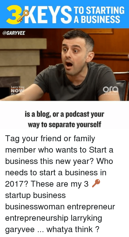 Larry King, Memes, and Blog: TO STARTING  A BUSINESS  @GARY VEE  Larry King  Or  NO  w ora  is a blog, or a podcast your  way to separate yourself Tag your friend or family member who wants to Start a business this new year? Who needs to start a business in 2017? These are my 3 🔑 startup business businesswoman entrepreneur entrepreneurship larryking garyvee ... whatya think ?