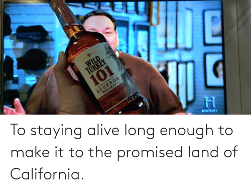 staying alive: To staying alive long enough to make it to the promised land of California.