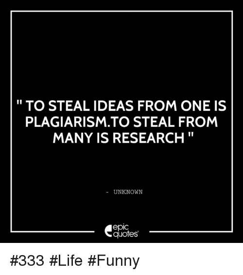 Life Funny: TO STEAL IDEAS FROM ONE IS  PLAGIARISM TO STEAL FROM  MANY IS RESEARCH  UNKNOWN  epIC  quotes #333 #Life #Funny