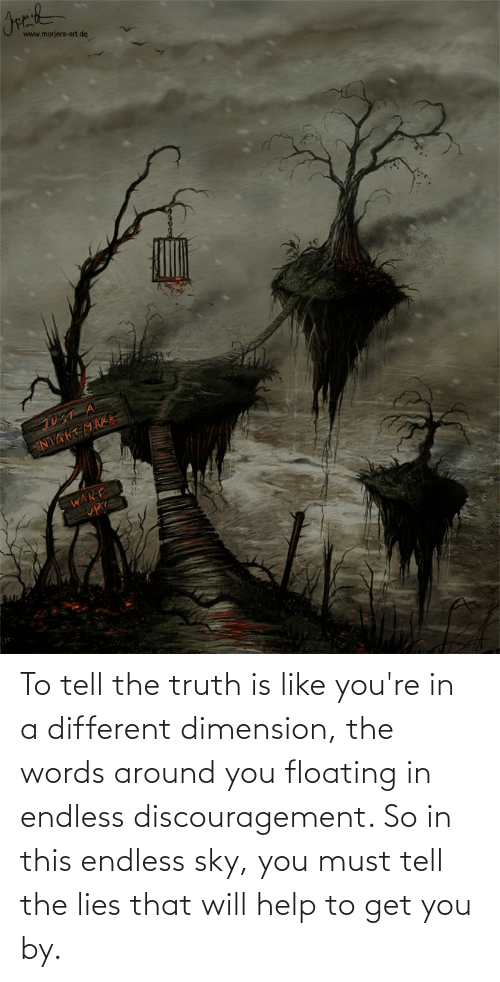 Tell The Truth: To tell the truth is like you're in a different dimension, the words around you floating in endless discouragement. So in this endless sky, you must tell the lies that will help to get you by.