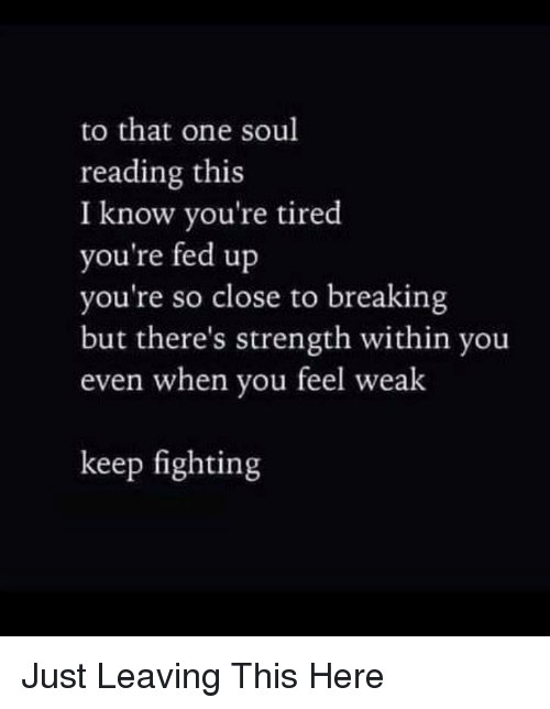 fed up: to that one soul  reading this  I know you're tired  you're fed up  you're so close to breaking  but there's strength within you  even when you feel weak  keep fighting Just Leaving This Here