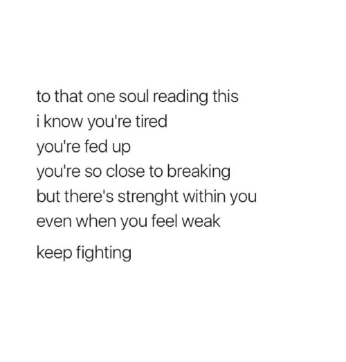 fed up: to that one soul reading this  i know you're tired  you're fed up  you're so close to breaking  but there's strenght within you  even when you feel weak  keep fighting