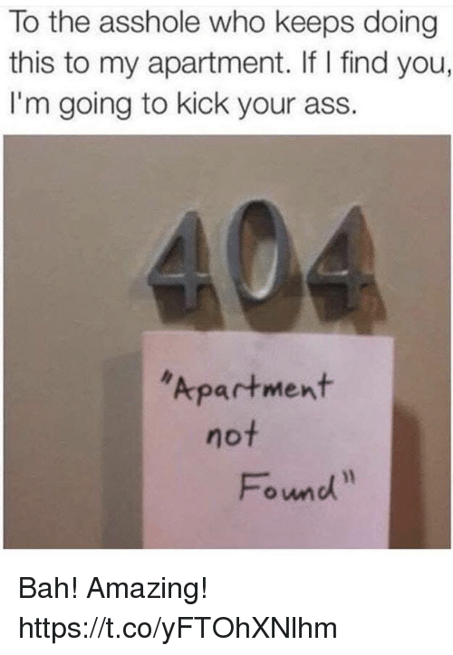 Kick Your Ass: To the asshole who keeps doing  this to my apartment. If I find you,  I'm going to kick your ass.  Apartment  not  Fond Bah! Amazing! https://t.co/yFTOhXNlhm