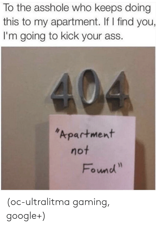 "Kick Your Ass: To the asshole who keeps doing  this to my apartment. If I find you,  I'm going to kick your ass.  Apartment  not  Fownd"" (oc-ultralitma gaming, google+)"