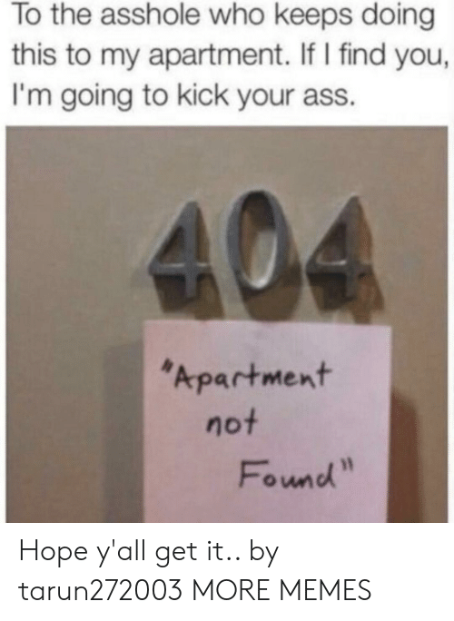 "Kick Your Ass: To the asshole who keeps doing  this to my apartment. If I find you,  I'm going to kick your ass.  404  Apartment  not  Found"" Hope y'all get it.. by tarun272003 MORE MEMES"