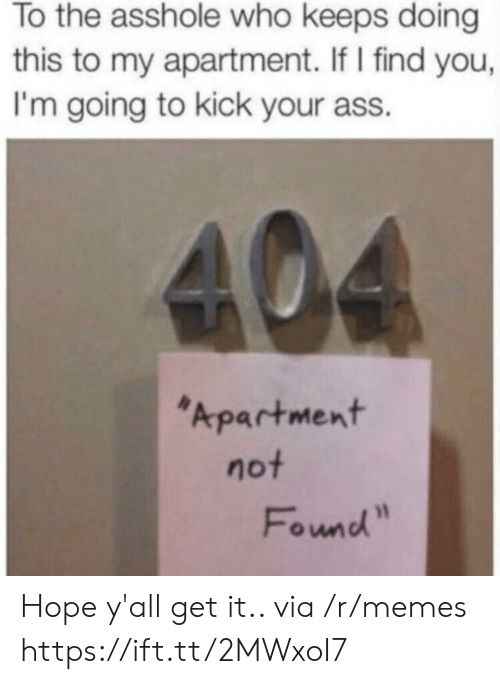 "Kick Your Ass: To the asshole who keeps doing  this to my apartment. If I find you,  I'm going to kick your ass.  404  Apartment  not  Found"" Hope y'all get it.. via /r/memes https://ift.tt/2MWxoI7"