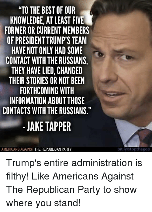 "Jake Tapper: ""TO THE BEST OF OUR  KNOWLEDGE, AT LEAST FIVE  FORMER OR CURRENT MEMBERS  OF PRESIDENT TRUMP'S TEAM  HAVE NOT ONLY HAD SOME  CONTACT WITH THE RUSSIANS,  THEY HAVE LIED, CHANGED  THEIR STORIES OR NOT BEEN  FORTHCOMING WITH  INFORMATION ABOUT THOSE  CONTACTS WITH THE RUSSIANS""  - JAKE TAPPER  AMERICANS AGAINST THE REPUBLICAN PARTY  bit.ly/stopthegop Trump's entire administration is filthy!   Like Americans Against The Republican Party to show where you stand!"