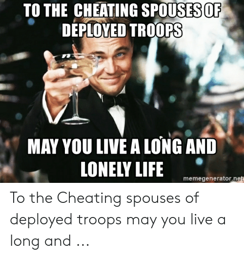 Cheating Spouse Meme: TO THE CHEATING SPOUSES OF  DEPLOYED TROOPS  MAY YOU LIVE A LONG AND  LONELY LIFE  memegenerator.net To the Cheating spouses of deployed troops may you live a long and ...